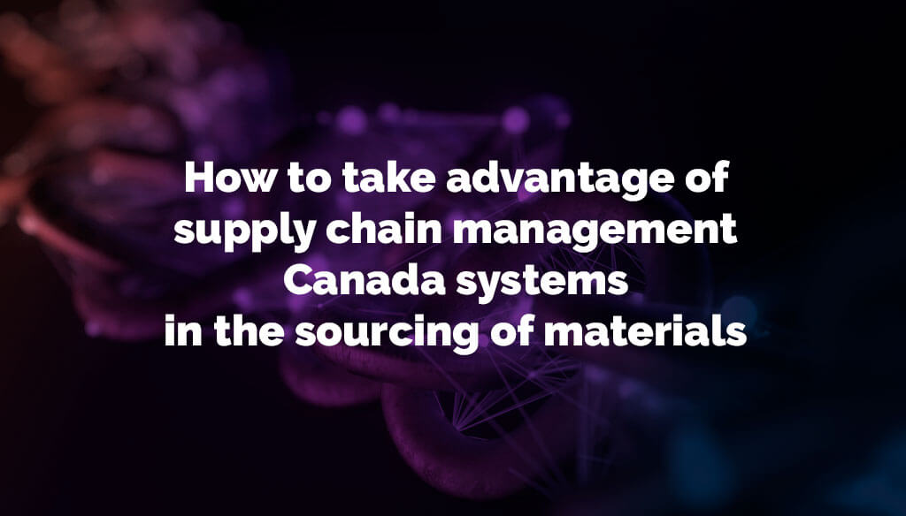 How to take advantage of supply chain management Canada systems in the sourcing of materials