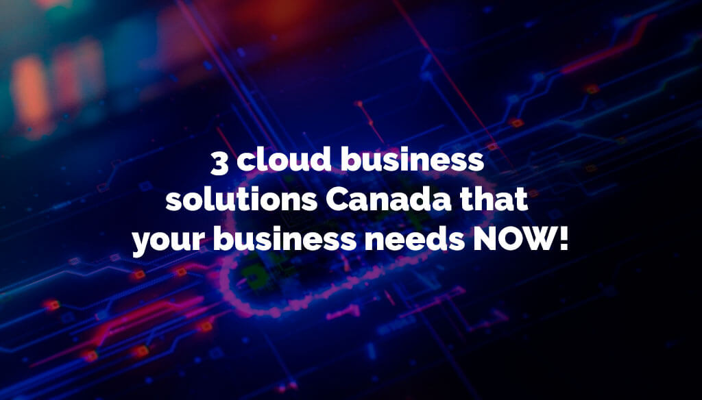 3 cloud business solutions Canada that your business needs NOW!