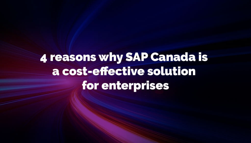 4 reasons why SAP Canada is a cost-effective solution for enterprises